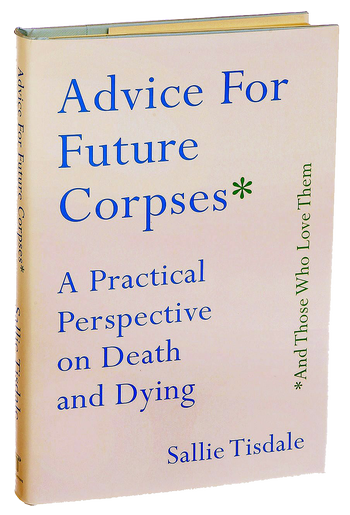 Advice for Future Corpses and Those Who Love Them, af Sallie Tisdale.
